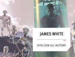 """Recensione: """"Vita con gli automi"""" (Second Ending, 1961) di James White"""
