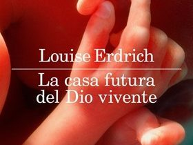 Recensione: LA CASA FUTURA DEL DIO VIVENTE (Future Home of the Living God, 2017) di Louise Erdrich