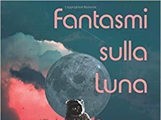 FANTASMI SULLA LUNA (2019) di Paolo S. Cavazza